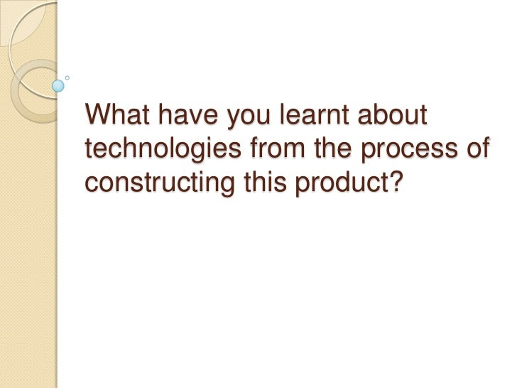 What have you learnt abouttechnologies from the process ofconstructing this product?