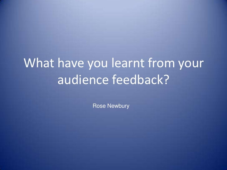 What have you learnt from your audience feedback?<br />Rose Newbury<br />