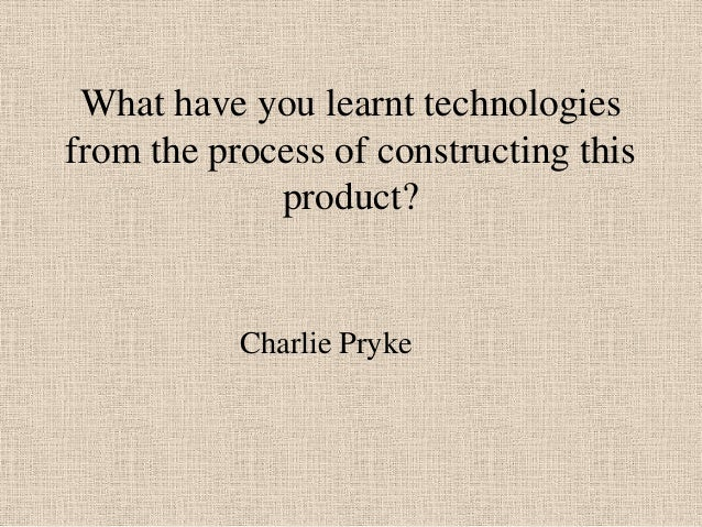 What have you learnt technologies from the process of constructing this product?  Charlie Pryke
