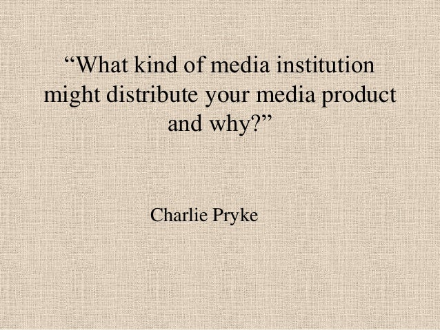 """What kind of media institution might distribute your media product and why?"" Charlie Pryke"