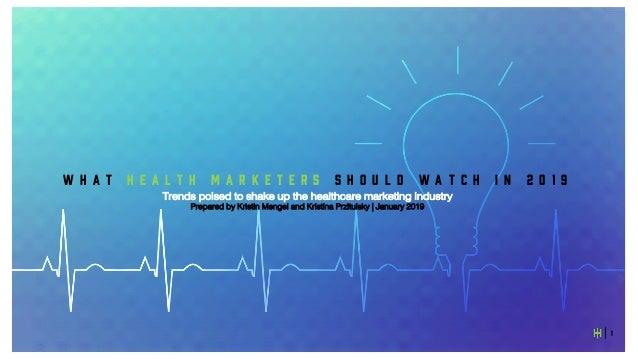 1 W H A T H E A L T H M A R K E T E R S S H O U L D W A T C H I N 2 0 1 9 Trends poised to shake up the healthcare marketi...
