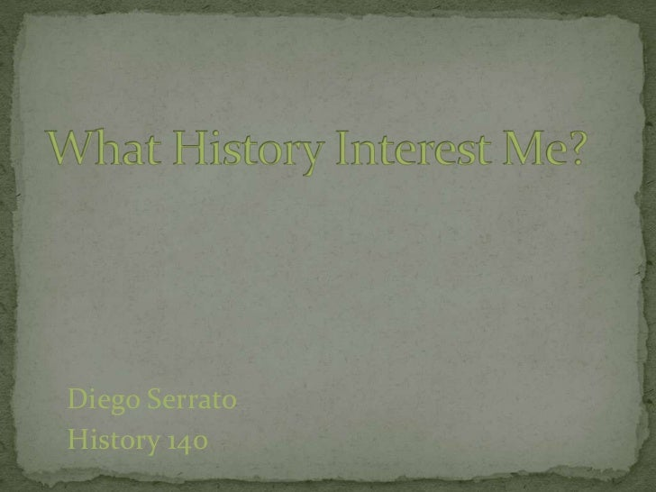 What History Interest Me?<br />Diego Serrato<br />History 140<br />