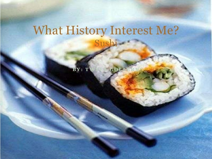 By: Twyla Gollery<br />What History Interest Me?Sushi<br />
