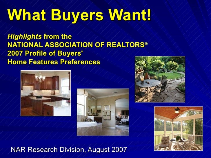 What Buyers Want! Highlights  from the  NATIONAL ASSOCIATION OF REALTORS ®   2007 Profile of Buyers'  Home Features Prefer...