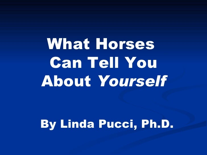 What Horses  Can Tell You About  Yourself By Linda Pucci, Ph.D.