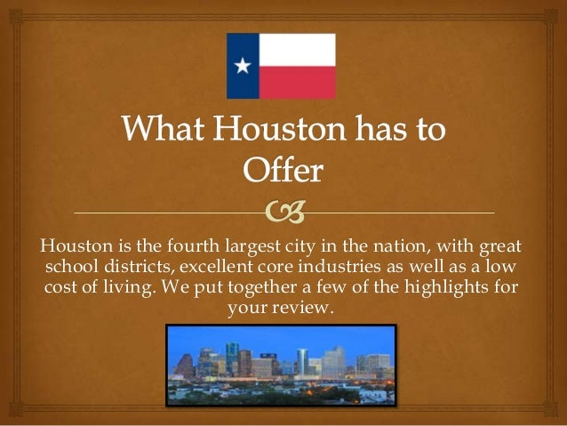 Houston is the fourth largest city in the nation, with great school districts, excellent core industries as well as a low ...