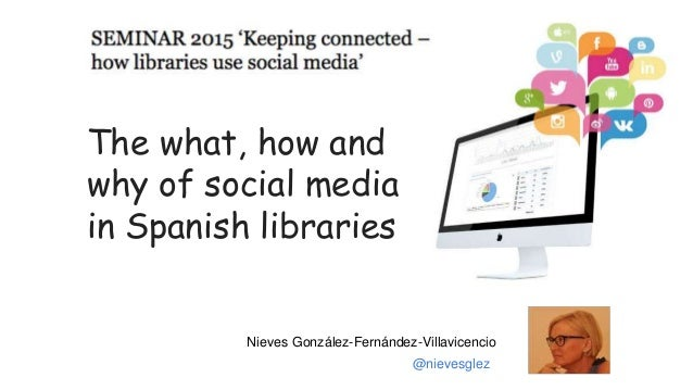 The what, how and why of social media in Spanish libraries Nieves González-Fernández-Villavicencio @nievesglez