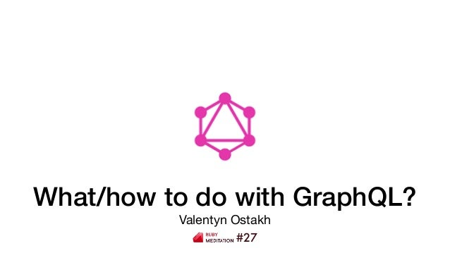 What/how to do with GraphQL? Valentyn Ostakh #27