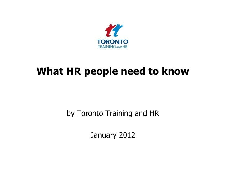 What HR people need to know     by Toronto Training and HR           January 2012