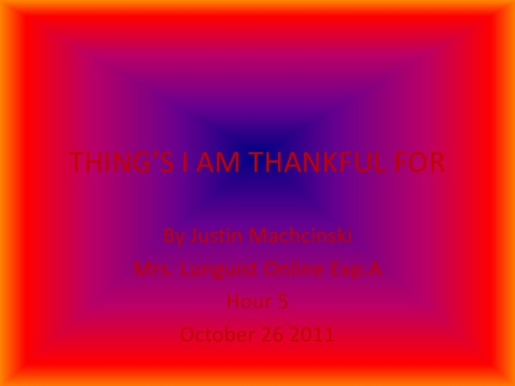 THING'S I AM THANKFUL FOR      By Justin Machcinski    Mrs. Lunguist Online Exp.A             Hour 5         October 26 2011