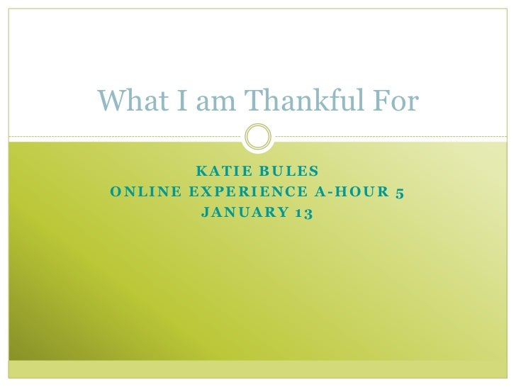 What I am Thankful For        KATIE BULESONLINE EXPERIENCE A-HOUR 5        JANUARY 13