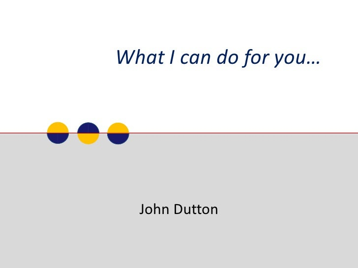 What I can do for you…  <br />John Dutton<br />