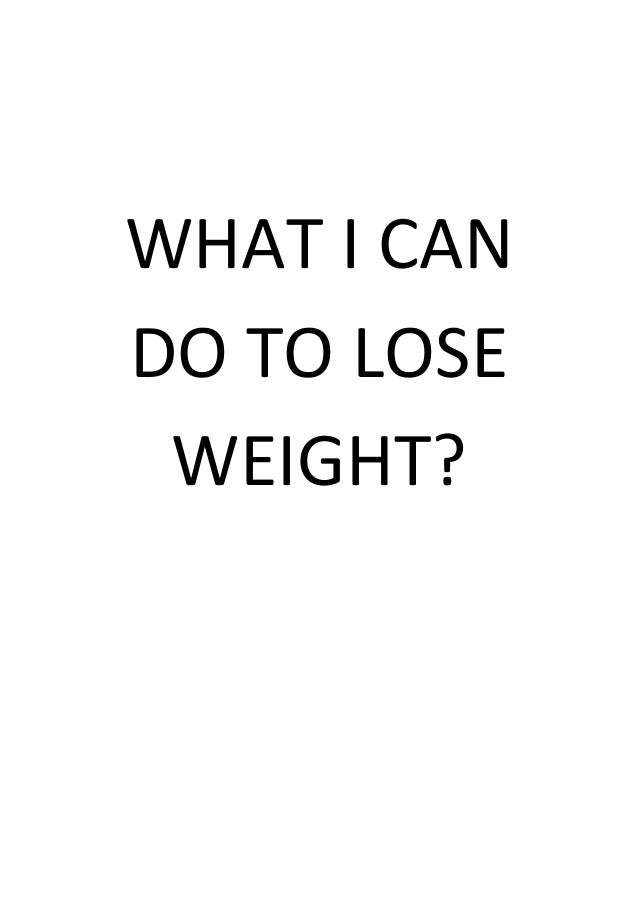 WHAT I CAN DO TO LOSE WEIGHT?