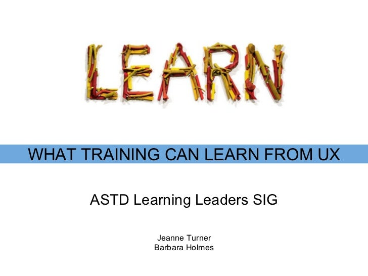 ASTD Learning Leaders SIG WHAT TRAINING CAN LEARN FROM UX Jeanne Turner Barbara Holmes