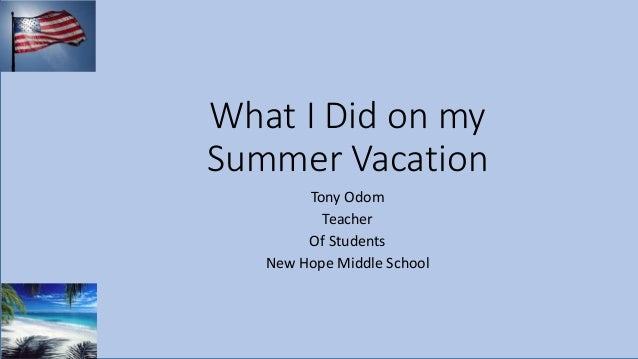 What I Did on my Summer Vacation Tony Odom Teacher Of Students New Hope Middle School