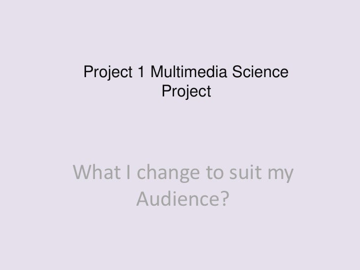 Project 1 Multimedia Science            ProjectWhat I change to suit my       Audience?
