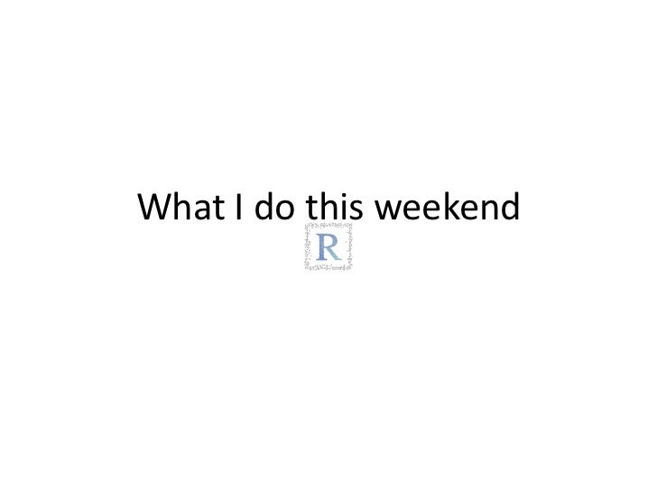 What I do thisweekend<br />