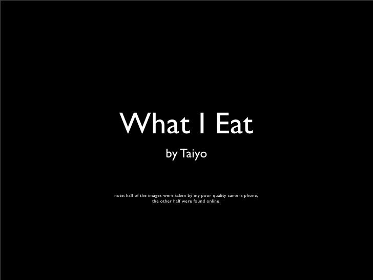 What I Eat                         by Taiyo  note: half of the images were taken by my poor quality camera phone,         ...