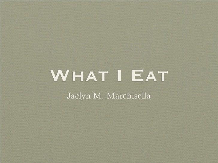 What I Eat  Jaclyn M. Marchisella
