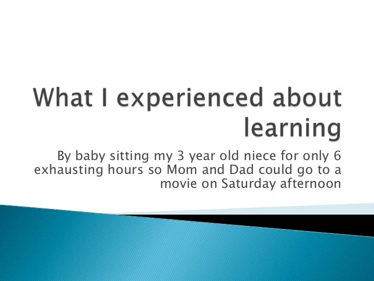 What I experienced about learning<br />By baby sitting my 3 year old niece for only 6 exhausting hours so Mom and Dad coul...