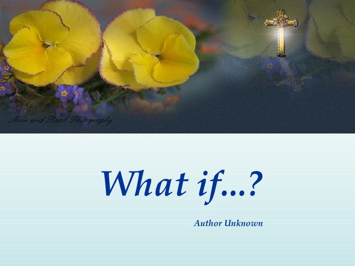 What if...?       Author Unknown