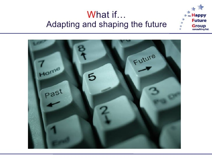 W hat if? Adapting and shaping the future