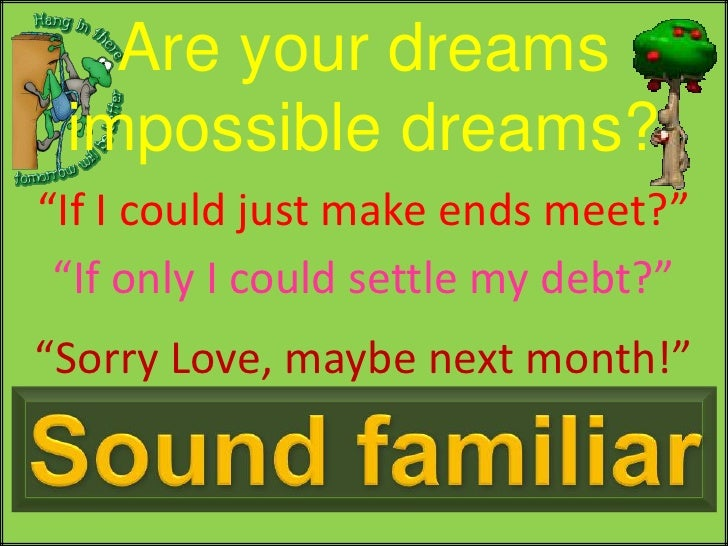 """Are your dreams impossible dreams?<br />""""If I could just make ends meet?""""<br />""""If only I could settle my debt?""""<br />""""Sor..."""