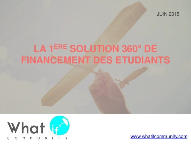www.whatifcommunity.com JUIN 2015 LA 1ÈRE SOLUTION 360° DE FINANCEMENT DES ETUDIANTS