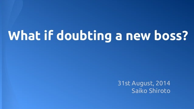 What if doubting a new boss?  31st August, 2014  Saiko Shiroto