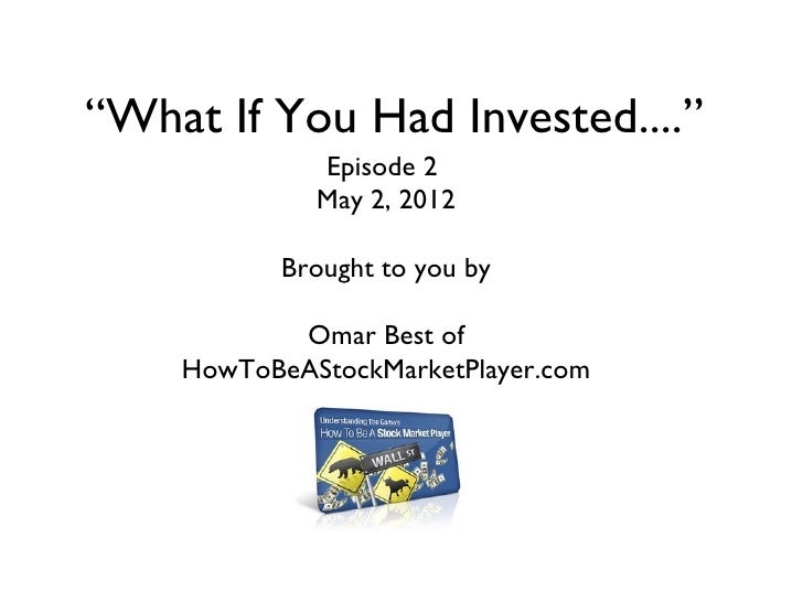 """""""What If You Had Invested....""""             Episode 2             May 2, 2012           Brought to you by           Omar Be..."""