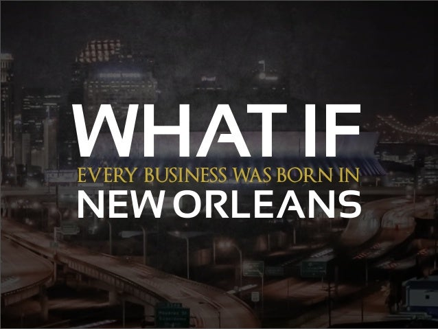 EVERY BUSINESS WAS BORN IN WHAT IF NEW ORLEANS