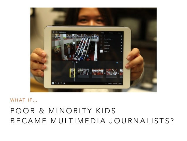 WHAT IF…  POOR & MINORITY KIDS  BECAME MULTIMEDIA JOURNALISTS?