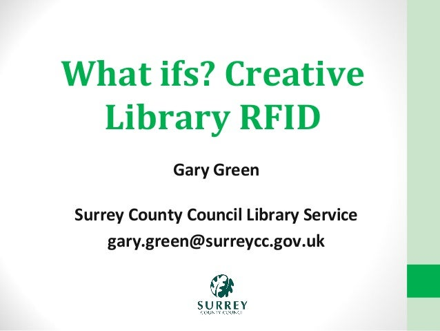 What ifs? Creative Library RFID Gary Green Surrey County Council Library Service gary.green@surreycc.gov.uk