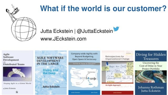 agilebossanova.org | @JuttaEckstein11 What if the world is our customer? Jutta Eckstein | @JuttaEckstein www.JEckstein.com