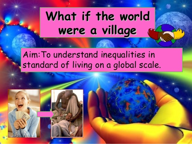 What if the worldWhat if the world were a villagewere a village Aim:To understand inequalities in standard of living on a ...
