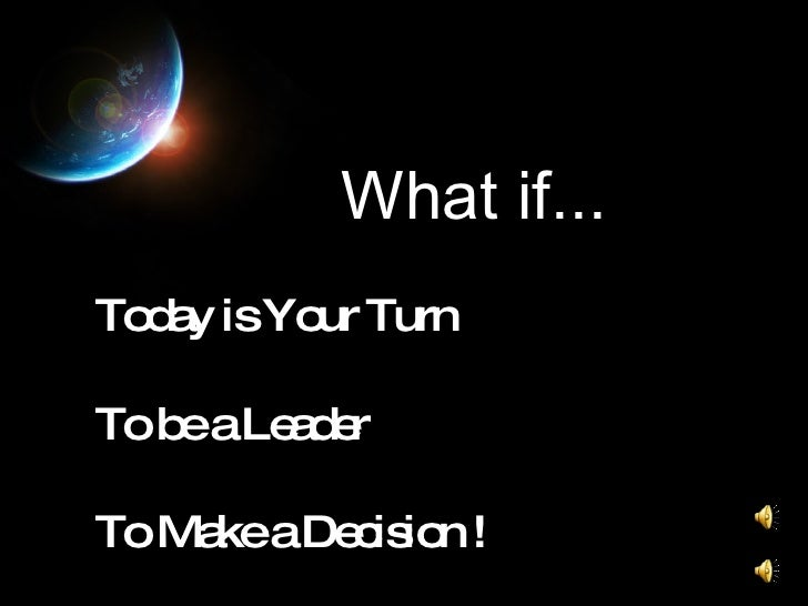 What if... Today is Your Turn To be a Leader To Make a Decision !