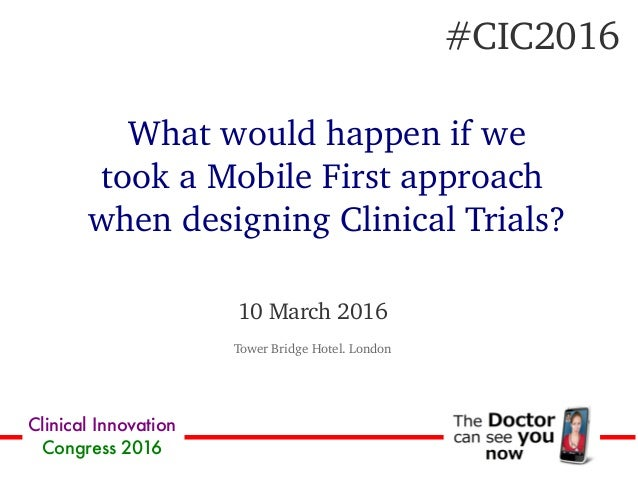 Clinical Innovation Congress 2016 10 March 2016 Tower Bridge Hotel. London What would happen if we took a Mobile First app...