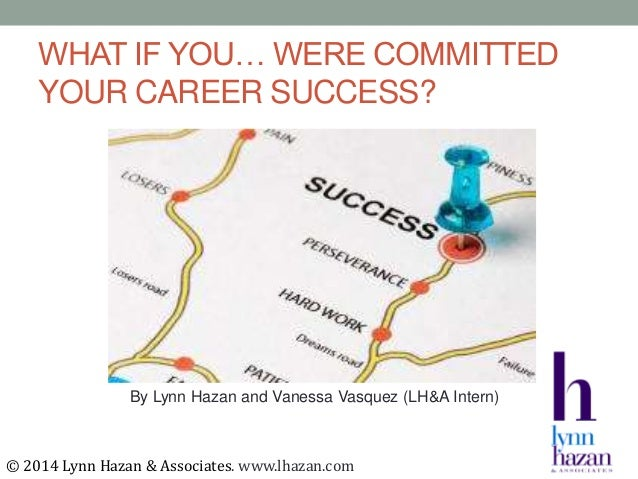 WHAT IF YOU… WERE COMMITTED YOUR CAREER SUCCESS? By Lynn Hazan and Vanessa Vasquez (LH&A Intern) © 2014 Lynn Hazan & Assoc...