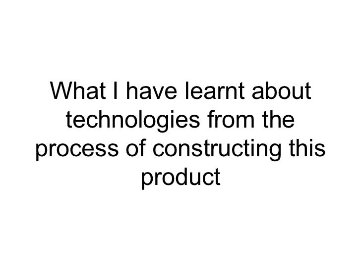 What I have learnt about   technologies from theprocess of constructing this         product