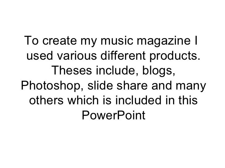 To create my music magazine I used various different products.     Theses include, blogs,Photoshop, slide share and many o...