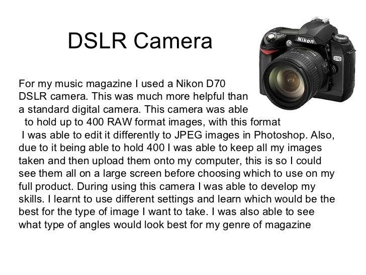 DSLR CameraFor my music magazine I used a Nikon D70DSLR camera. This was much more helpful thana standard digital camera. ...