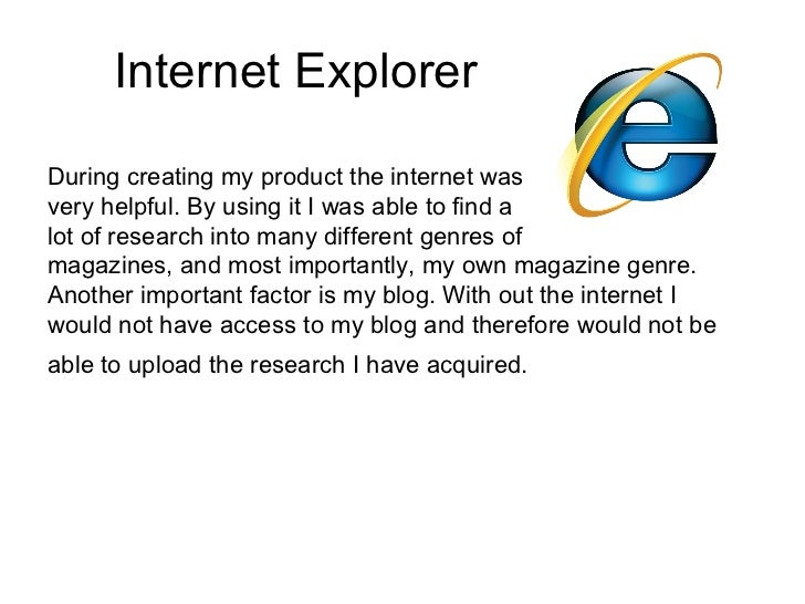 Internet ExplorerDuring creating my product the internet wasvery helpful. By using it I was able to find alot of research ...