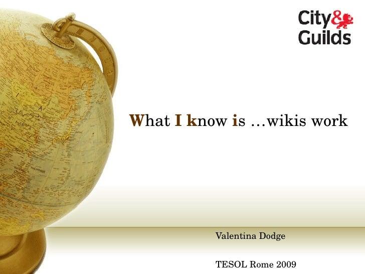 W hat  I   k now  i s …wikis work Valentina Dodge TESOL Rome 2009