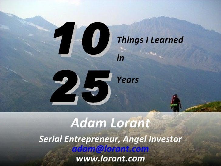 10 25 Adam Lorant Serial Entrepreneur, Angel Investor [email_address] www.lorant.com Things I Learned  in Years