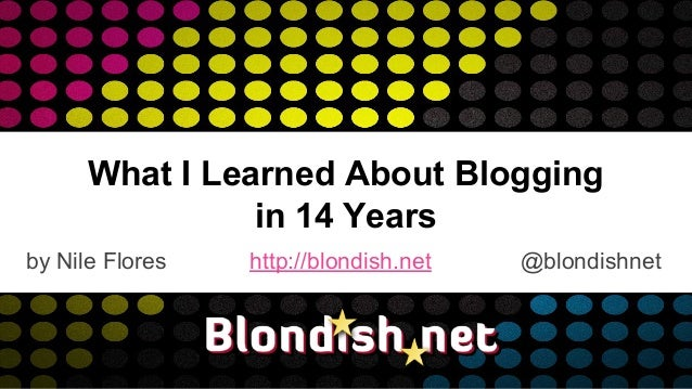 What I Learned About Blogging in 14 Years by Nile Flores http://blondish.net @blondishnet
