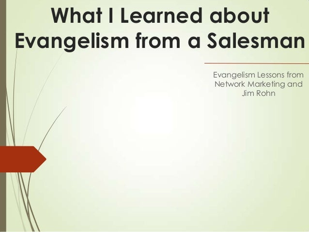 What I Learned aboutEvangelism from a SalesmanEvangelism Lessons fromNetwork Marketing andJim Rohn