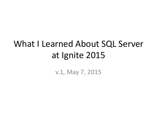 What I Learned About SQL Server at Ignite 2015 v.1, May 7, 2015