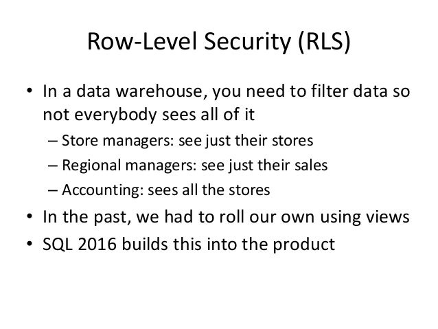 Row-Level Security (RLS) • In a data warehouse, you need to filter data so not everybody sees all of it – Store managers: ...