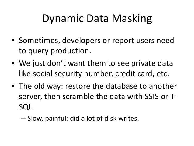 Dynamic Data Masking • Sometimes, developers or report users need to query production. • We just don't want them to see pr...