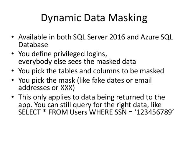 Dynamic Data Masking • Available in both SQL Server 2016 and Azure SQL Database • You define privileged logins, everybody ...